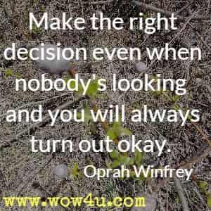 Make the right decision even when nobody's looking and you will always turn out okay. Oprah Winfrey