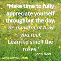 Make time to fully appreciate yourself throughout the day.  Be mindful of how you feel. Learn to smell the roses. John Noel