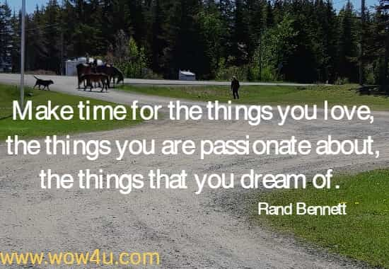 Make time for the things you love, the things you are passionate about,  the things that you dream of.  Rand Bennett