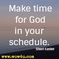 Make time for God in your schedule. Sheri Easter