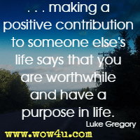 . . . making a positive contribution to someone else's life says that you are worthwhile and have a purpose in life. Luke Gregory