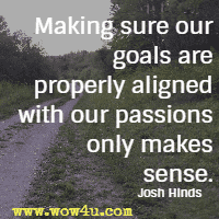Making sure our goals are properly aligned with our passions only makes sense. Josh Hinds