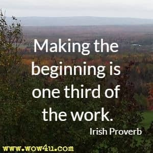 Making the beginning is one third of the work. Irish Proverb