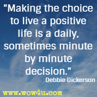 Making the choice to live a positive life is a daily, sometimes minute by minute decision. Debbie Dickerson