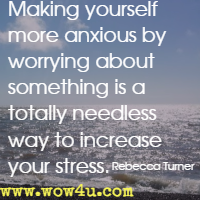 Making yourself more anxious by worrying about something is a totally needless way to increase your stress. Rebecca Turner