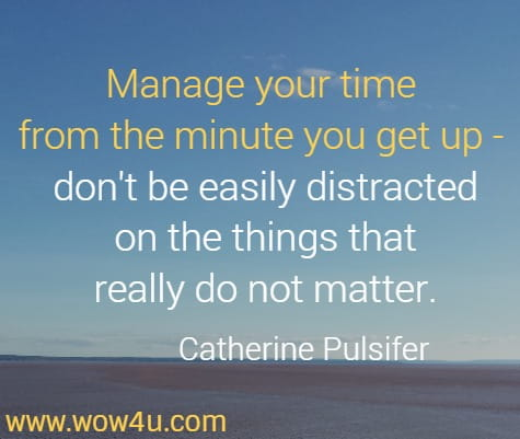 Manage your time from the minute you get up - don't be easily distracted on the things that really do not matter.   Catherine Pulsifer