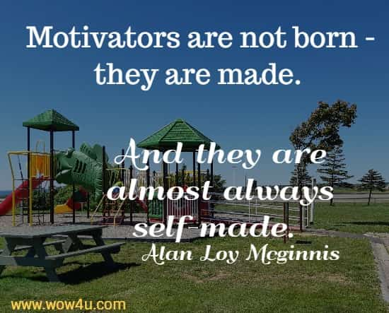 Motivators are not born - they are made.  And they are almost always self-made. Alan Loy Mcginnis