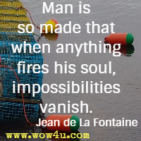 Man is so made that when anything fires his soul, impossibilities vanish. Jean de La Fontaine