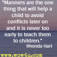 Manners are the one thing that will help a child to avoid conflicts later on and it is never too early to teach them to children. Rhonda Hart