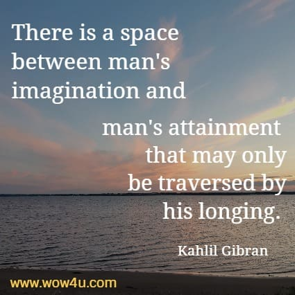 There is a space between man's imagination and man's attainment  that may only be traversed by his longing.  Kahlil Gibran