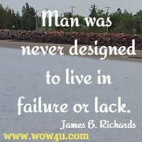 Man was never designed to live in failure or lack.  James B. Richards