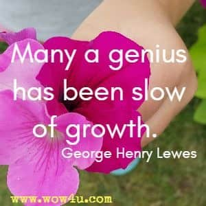 Many a genius has been slow of growth.  George Henry Lewes
