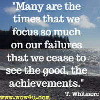 Many are the times that we focus so much on our failures that we cease to see the good, the achievements. T. Whitmore