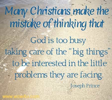 Many Christians make the mistake of thinking that God is too busy taking care of the �big things� to be interested in the little problems they are facing.   Joseph Prince