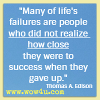 Many of life's failures are people who did not realize how close they were to success when they gave up. Thomas A. Edison
