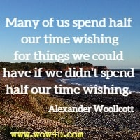 Many of us spend half our time wishing for things we could  have if we didn't spend half our time wishing. Alexander Woollcott