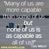 Many of us are more capable than some of us . . . but none of us is as capable as all of us!! Tom Wilson