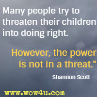 Many people try to threaten their children into doing right. However, the power is not in a threat. Shannon Scott