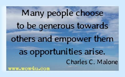 Many people choose to be generous towards others and empower them as opportunities arise. Charles C. Malone