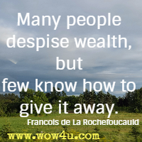 Many people despise wealth, but few know how to give it away. Francois de La Rochefoucauld