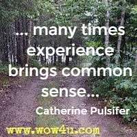 ... many times experience brings common sense... Catherine Pulsifer