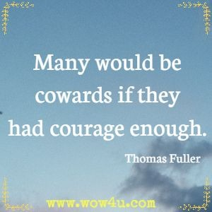 Many would be cowards if they had courage enough. Thomas Fuller
