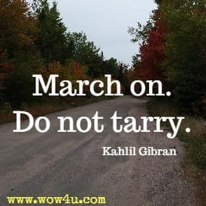 March on. Do not tarry. Kahlil Gibran
