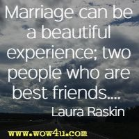 Marriage can be a beautiful experience; two people who are best friends....  Laura Raskin