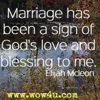 Marriage has been a sign of God's love and blessing to me. Elijah Mcleon