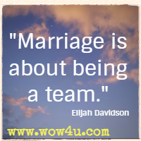 Marriage is about being a team. Elijah Davidson