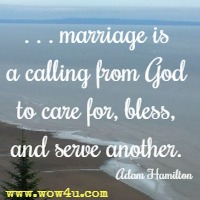 . . . marriage is a calling from God to care for, bless, and serve another. Adam Hamilton