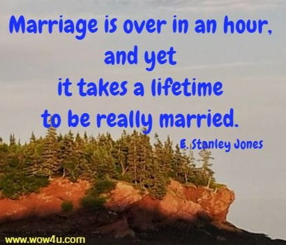 Marriage is over in an hour, and yet it takes a lifetime to be really married. E. Stanley Jones