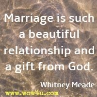 Marriage is such a beautiful relationship and a gift from God. Whitney Meade
