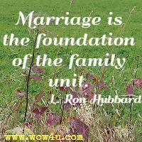 Marriage is the foundation of the family unit. L. Ron Hubbard