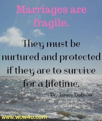Marriages are fragile. They must be nurtured and protected if they are to survive for a lifetime. Dr. James Dobson