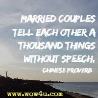 Married couples tell each other a thousand things without speech. Chinese Proverb