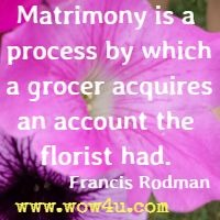 Matrimony is a process by which a grocer acquires an account the florist had.  Francis Rodman