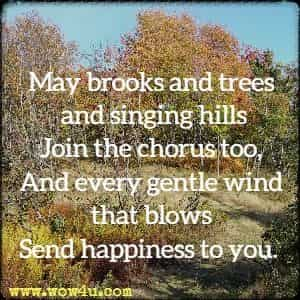 May brooks and trees and singing hills Join the chorus too, And every gentle wind that blows Send happiness to you.