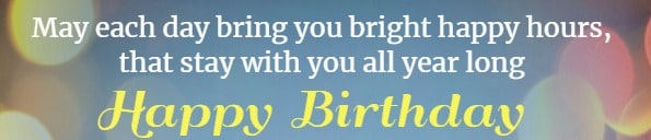 May each day bring you bright happy hours, that stay with you all year long. Happy Birthday!