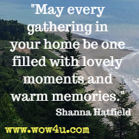 May every gathering in your home be one filled with lovely moments and warm memories. Shanna Hatfield