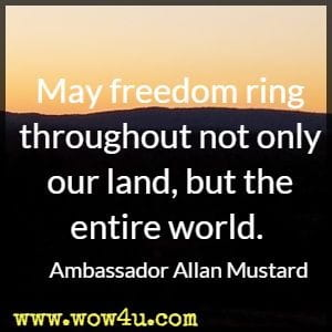 May freedom ring throughout not only our land, but the entire world. Ambassador Allan Mustard