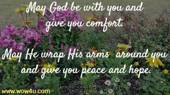 May God be with you and give you comfort. May He wrap His arms	 around you and give you peace and hope.