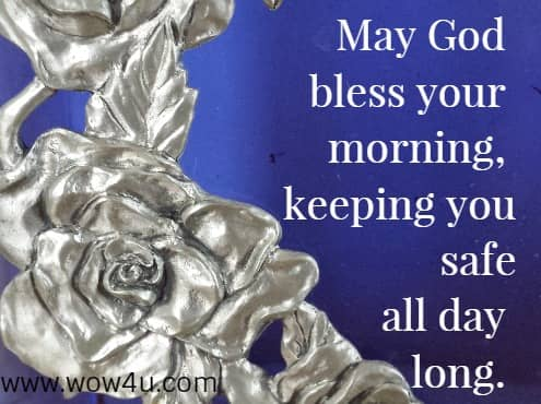 May God bless your morning, keeping you safe all day long.