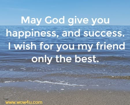 May God give you happiness, and success.  I wish for you my friend only the best.
