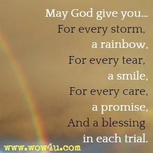 May God give you… For every storm, a rainbow, For every tear, a smile, For every care, a promise, And a blessing in each trial.