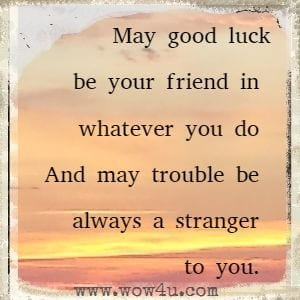 May good luck be your friend in whatever you do  And may trouble be always a stranger to you.