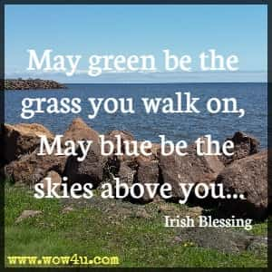 May green be the grass you walk on, May blue be the skies above you...Irish Blessing