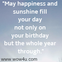 May happiness and sunshine fill your day not only on your birthday but the whole year through.