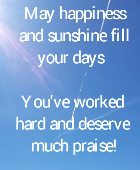 May happiness  and sunshine fill your days  You've worked hard and deserve much praise!