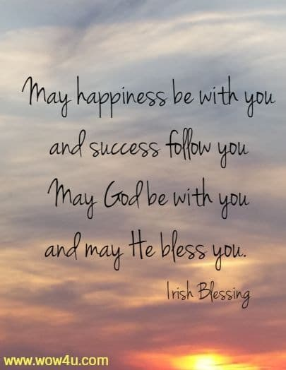 May happiness be with you and success follow you May God be with you and may He bless you.  Irish Blessing